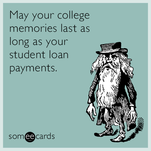 May your college memories last as long as your student loan payments