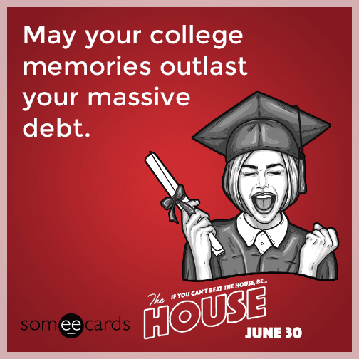 May your college memories outlast your massive debt.