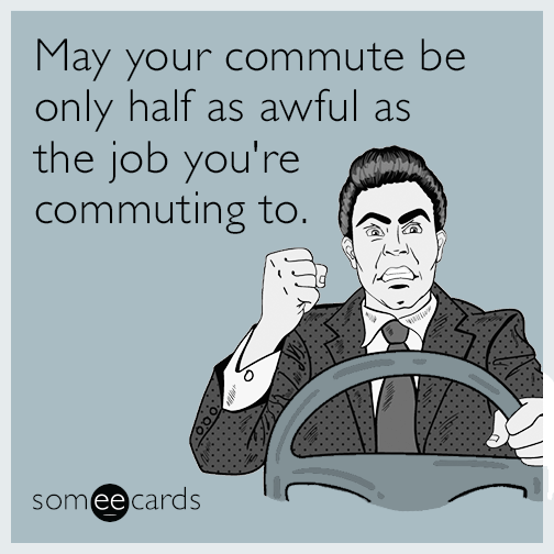 May your commute be only half as awful as the job you're commuting to.