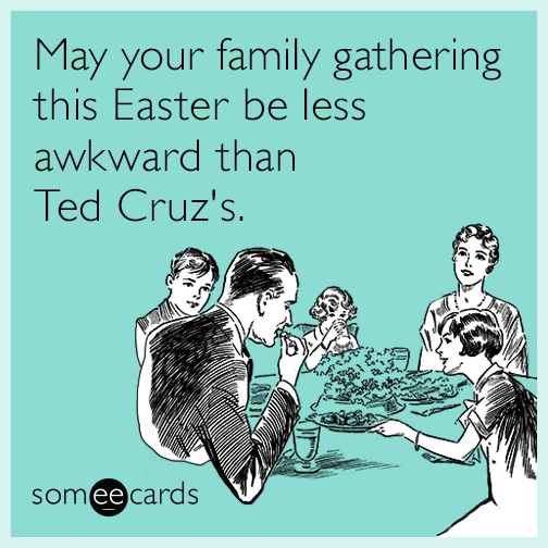 May your family gathering this Easter be less awkward than Ted Cruz's.