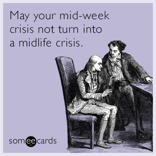 May your mid-week crisis not turn into a midlife crisis.