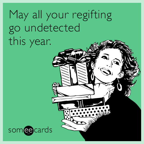 May all your regifting go undetected this year.