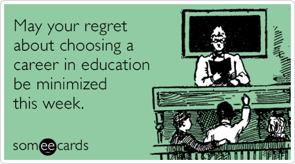 May your regret about choosing a career in education be minimized this week.