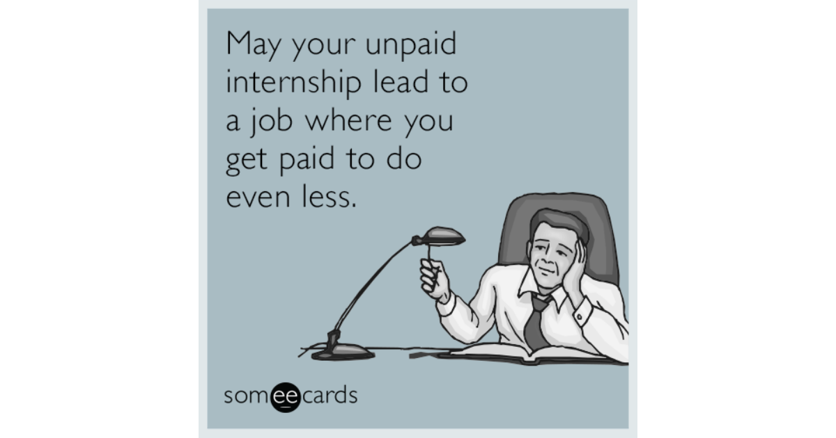 may your unpaid internship lead to a job where you get paid to do even less workplace ecard