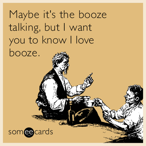 Maybe it's the booze talking, but I want you to know I love booze