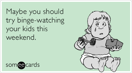 Maybe you should try binge-watching your kids this weekend.