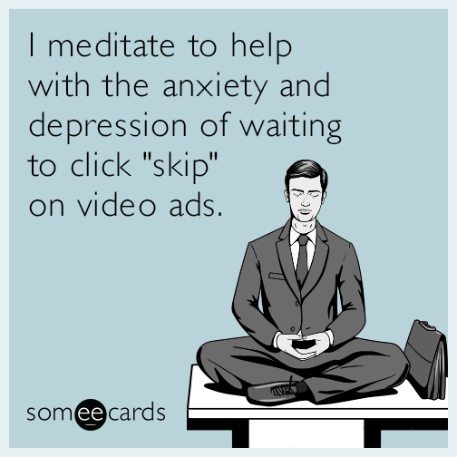 """I meditate to help with the anxiety and depression of waiting to click """"skip"""" on video ads."""