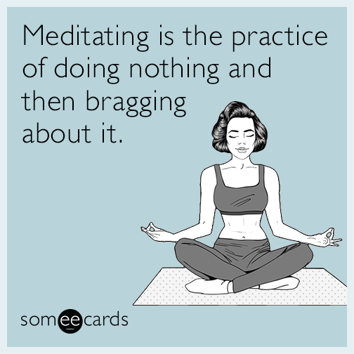 Meditating is the practice of doing nothing and then bragging about it.