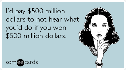 I'd pay $500 million dollars to not hear what you'd do if you won $500 million dollars