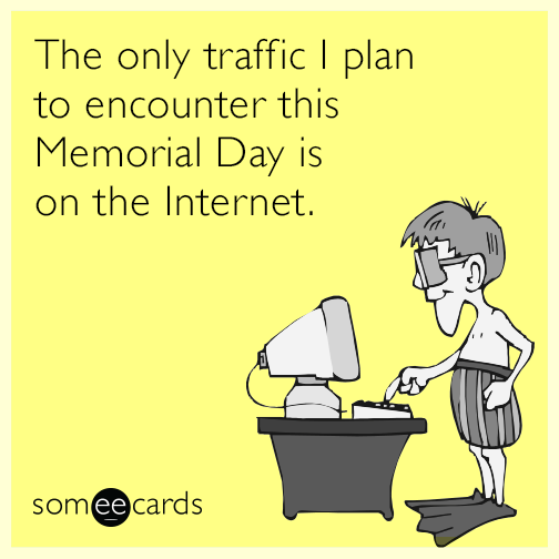 The only traffic I plan to encounter this Memorial Day weekend is on the Internet.