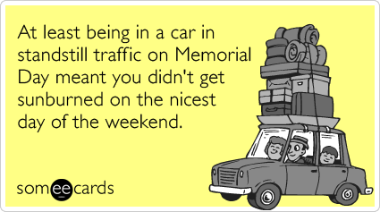 At least being in a car in standstill traffic on Memorial Day meant you didn't get sunburned on the nicest day of the weekend.