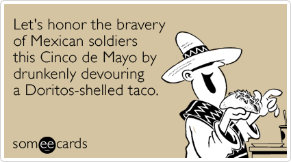 Let's honor the bravery of Mexican soldiers this Cinco de Mayo by drunkenly devouring a Doritos-shelled taco.