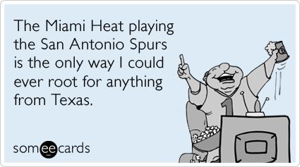 The Miami Heat playing the San Antonio Spurs is the only way I could ever root for anything from Texas.