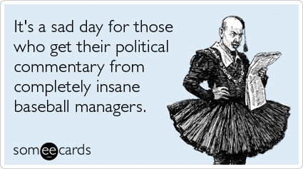 It's a sad day for those who get their political commentary from completely insane baseball managers