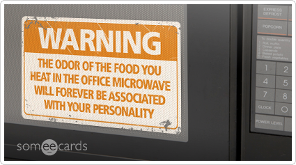 Warning Sign: The odor of the food you heat in the office microwave will forever be associated with your personality.
