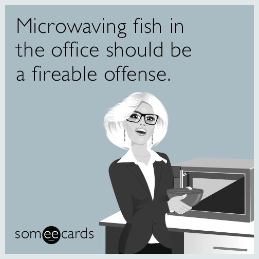 Microwaving fish in the office should be a fireable offense.