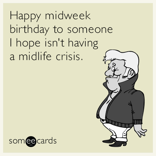 Happy midweek birthday to someone I hope isn't having a midlife crisis.