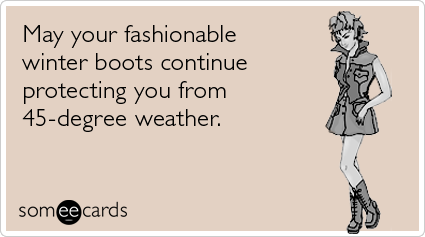 May your fashionable winter boots continue protecting you from 45-degree weather