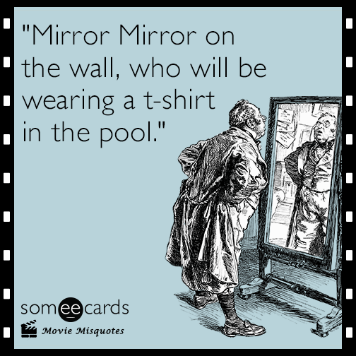 Mirror Mirror on the wall, who will be wearing a t-shirt in the pool.