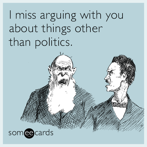 I miss arguing with you about things other than politics.