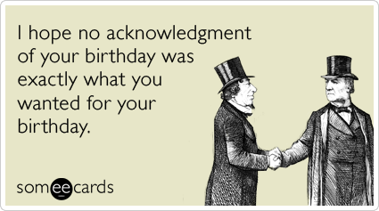 I Hope No Acknowledgment Of Your Birthday Was Exactly What You Wanted For