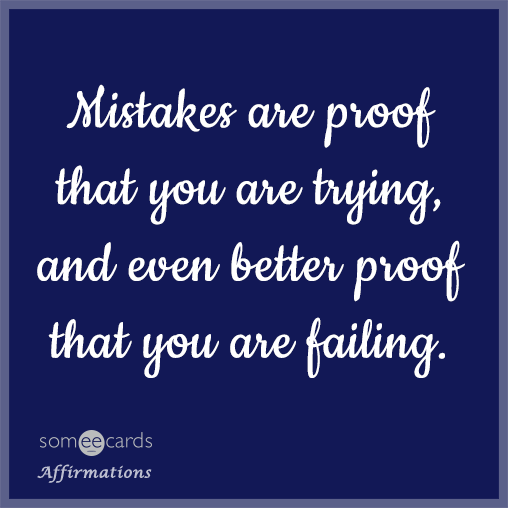 Mistakes are proof that you are trying, and even better proof that you are failing.