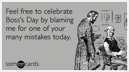 Feel free to celebrate Boss's Day by blaming me for one of your many mistakes today.