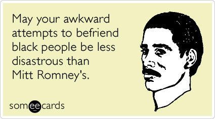 May your awkward attempts to befriend black people be less disastrous than Mitt Romney's.