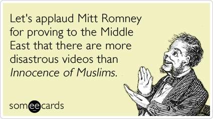 Let's applaud Mitt Romney for proving to the Middle East that there are more disastrous videos than Innocence Of Muslims.