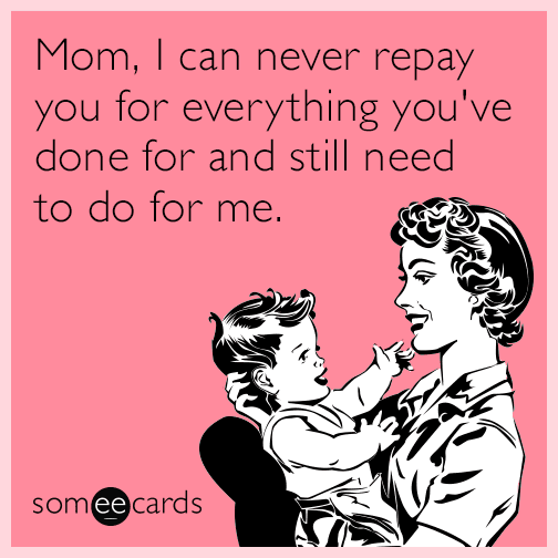 Mom, I can never repay you for everything you've done for and still need to do for me.