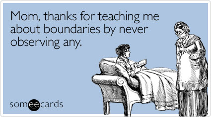 Mom, thanks for teaching me about boundaries by never observing any
