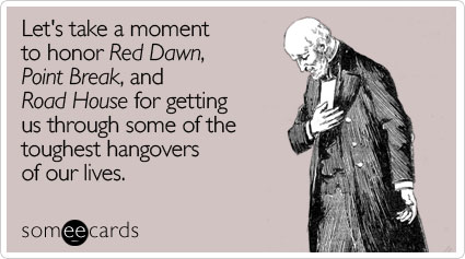 Let's take a moment to honor Red Dawn, Point Break, and Road House for getting us through some of the toughest hangovers of our lives