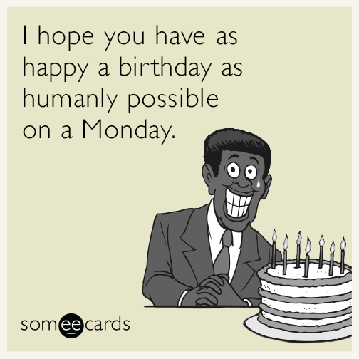 I hope you have as happy a birthday as humanly possible on a Monday.