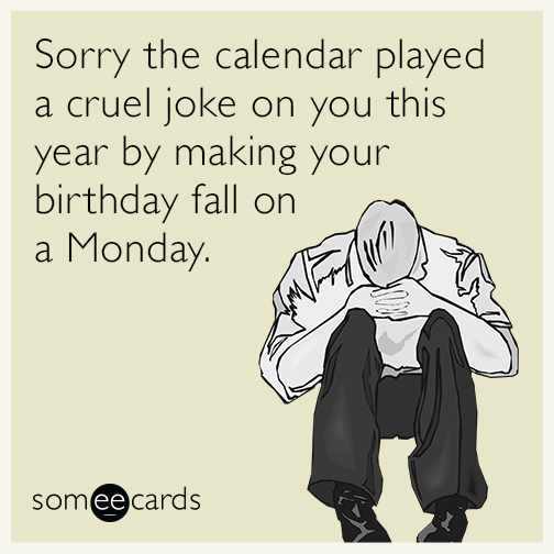 Sorry the calendar played a cruel joke on you this year by making your birthday fall on a Monday.