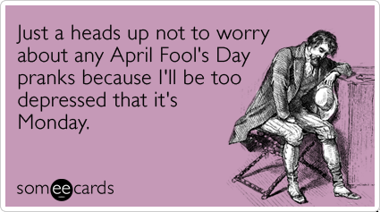 Just a heads up not to worry about any April Fool's Day pranks because I'll be too depressed that it's Monday.