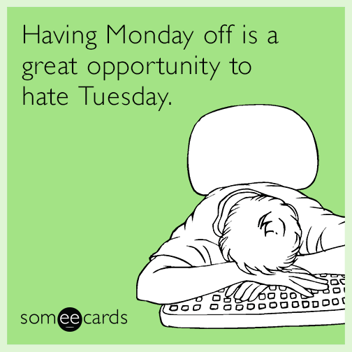 Having Monday off is a great opportunity to hate Tuesday.