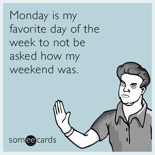 Monday is my favorite day of the week to not be asked how my weekend was.