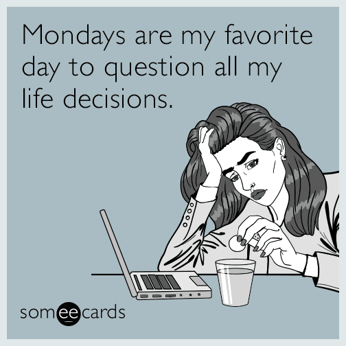 Mondays are my favorite day to question all my life decisions.