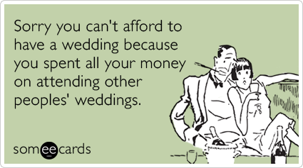 Sorry you can't afford to have a wedding because you spent all your money on attending other peoples' weddings.