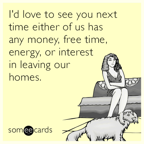 I'd love to see you next time either of us has any money, free time, energy, or interest in leaving our homes.