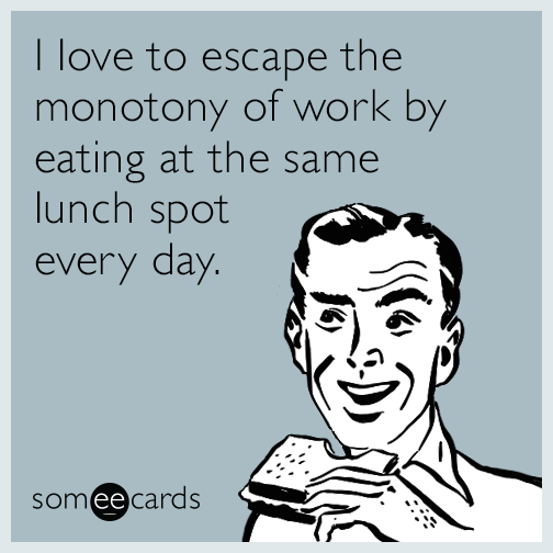 I love to escape the monotony of work by eating at the same lunch spot every day.