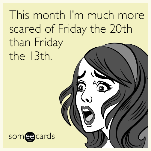 This month I'm much more scared of Friday the 20th than Friday the 13th.