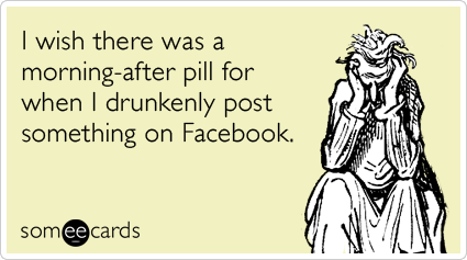 I wish there was a morning-after pill for when I drunkenly post something on Facebook.