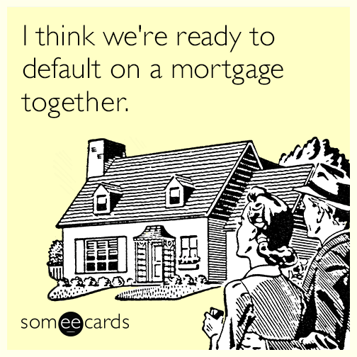 I think we're ready to default on a mortgage together