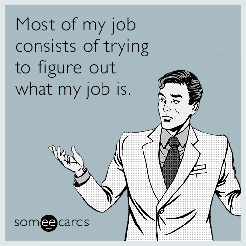 Most of my job consists of trying to figure out what my job is.
