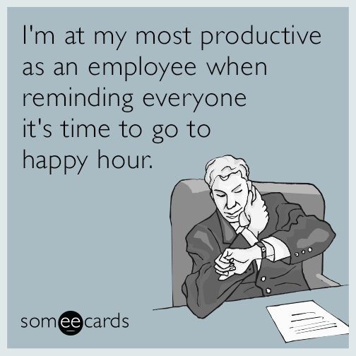 I'm at my most productive as an employee when reminding everyone it's time to go to happy hour.