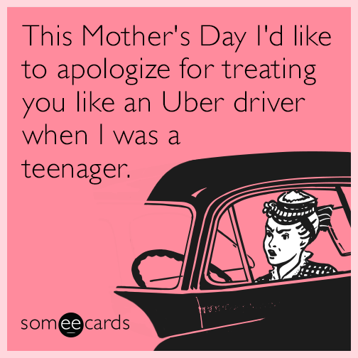 This Mother's Day I'd like to apologize for treating you like an Uber driver when I was a teenager.