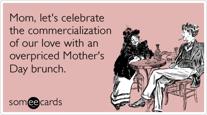 Mom, let's celebrate the commercialization of our love with an overpriced Mother's Day brunch.