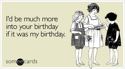 someecards.com - I'd be much more into your birthday if it was my birthday