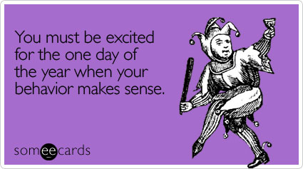 You must be excited for the one day of the year when your behavior makes sense